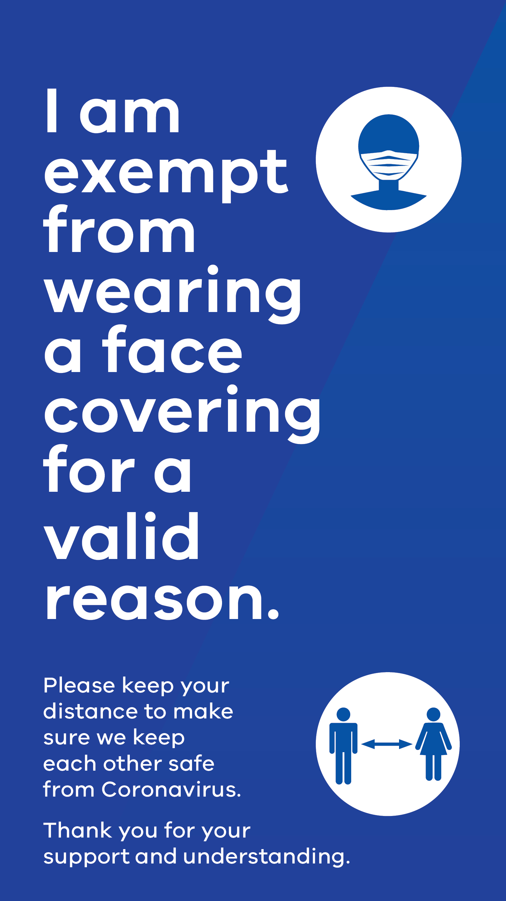 I am exempt from wearing a face covering for a valid reason. Please keep your distance to make sure we keep each other safe from Coronavirus. Thank you for your support and understanding.
